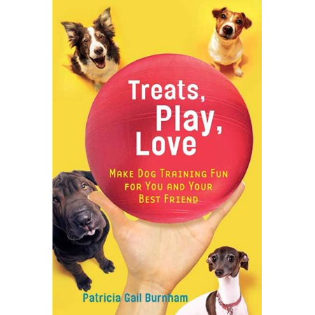 Treats, Play, Love : Make Dog Training Fun for You and Your Best
