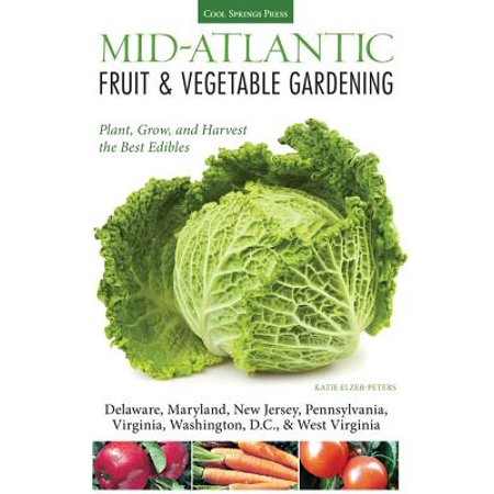 Mid-Atlantic Fruit & Vegetable Gardening : Plant, Grow, and Harvest the Best