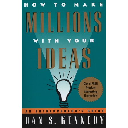 How to Make Millions with Your Ideas : An Entrepreneur's Guide (Dan S Kennedy)