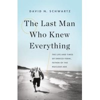 The Last Man Who Knew Everything : The Life and Times of Enrico Fermi, Father of the Nuclear Age