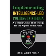 Implementing Intelligence-Led Policing in Nigeria : A Concise Guide and Strategy for the Nigeria Police Force