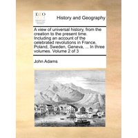 A View of Universal History, from the Creation to the Present Time. Including an Account of the Celebrated Revolutions in France, Poland, Sweden, Geneva, ... in Three Volumes. Volume 2 of 3