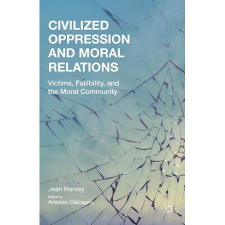 Civilized Oppression and Moral Relations: Victims, Fallibility, and the Moral Community (Hardcover)
