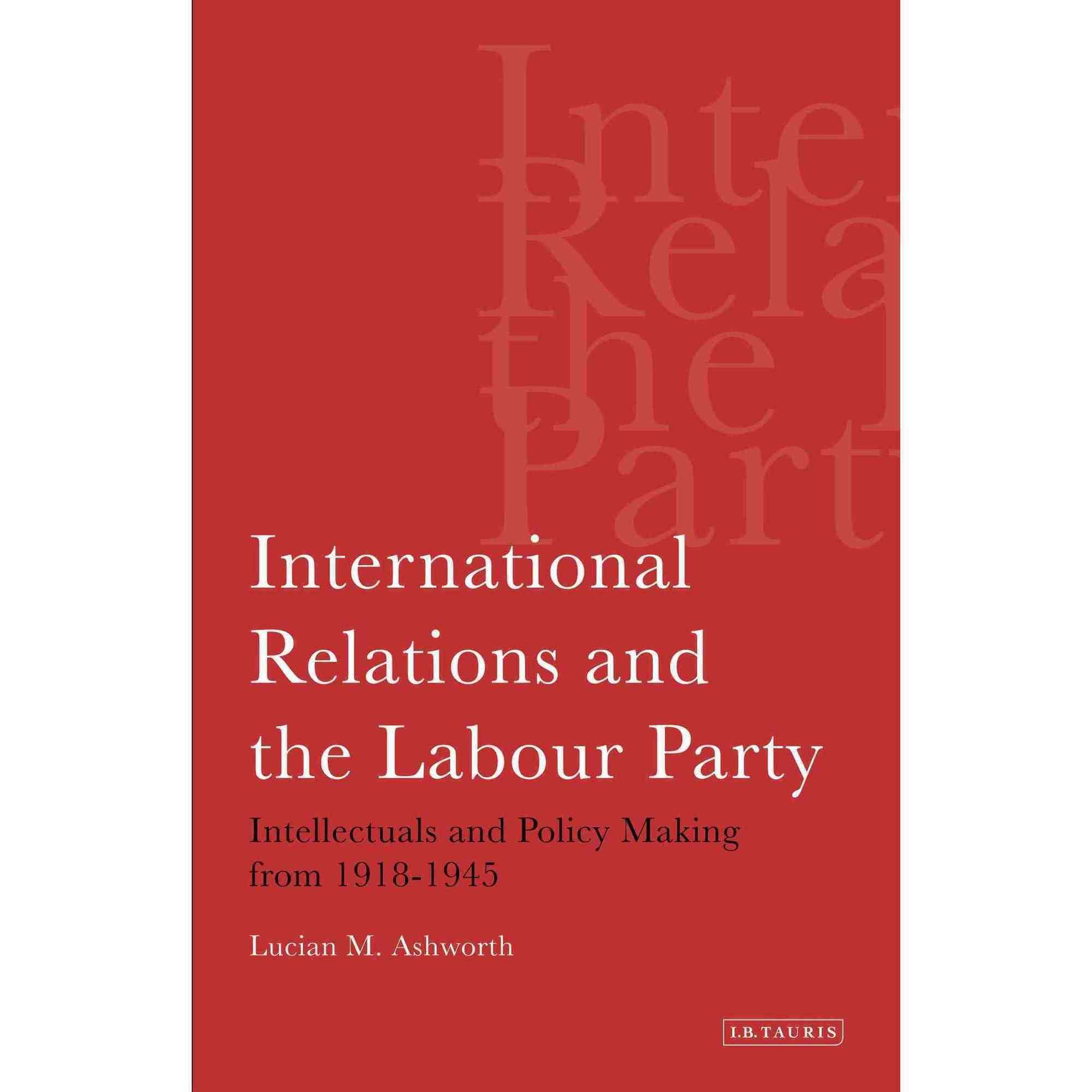 International Relations and the Labour Party: Intellectuals and Policy Making from 1918-1945