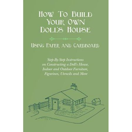 How to Build Your Own Doll's House, Using Paper and Cardboard. Step-By-Step Instructions on Constructing a Doll's House, Indoor and Outdoor Furniture, Figurines, Utencils and More ()