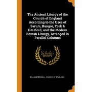 The Ancient Liturgy of the Church of England According to the Uses of Sarum, Bangor, York & Hereford, and the Modern Roman Liturgy, Arranged in Parallel Columns