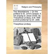 Two Dissertations. I. on the Preface to St. John's Gospel. II. on Praying to Jesus Christ. by Theophilus Lindsey, A.M. with a Short PostScript by Dr. Jebb.