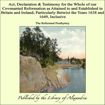 Act, Declaration & Testimony for the Whole of our Covenanted Reformation as Attained to and Established in Britain and Ireland; Particularly Betwixt the Years 1638 and 1649, Inclusive - (Best All Inclusive Resorts For 50 Year Olds)