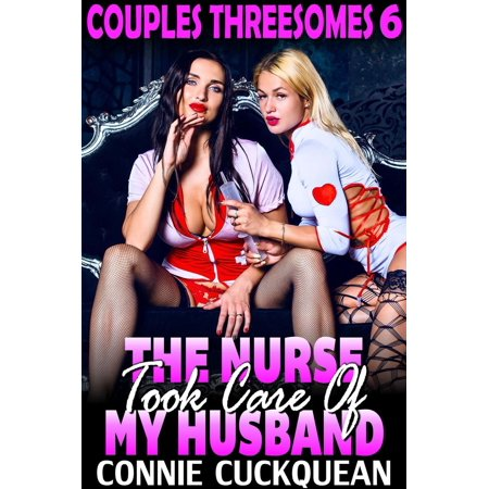 The Nurse Took Care Of My Husband : Couples Threesomes 6 (Threesome Erotica BDSM Erotica Lesbian Erotica) -