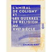 L'Amiral de Coligny et les guerres de religion au XVIe siècle - eBook
