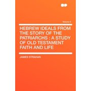 Hebrew Ideals from the Story of the Patriarchs : A Study of Old Testament Faith and Life Volume 6