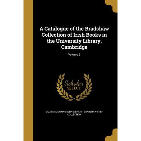 A Catalogue of the Bradshaw Collection of Irish Books in the University Library, Cambridge; Volume 3