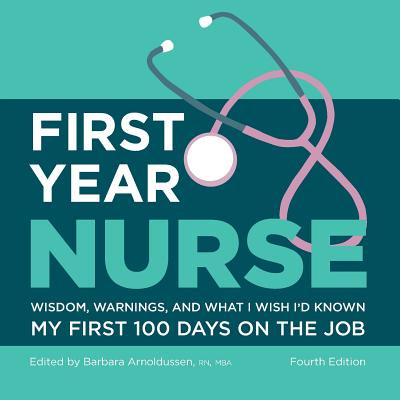 First Year Nurse : Wisdom, Warnings, and What I Wish I'd Known My First 100 Days on the