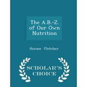 The A.B.-Z. of Our Own Nutrition - Scholar's Choice Edition