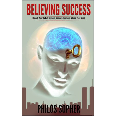 BELIEVING SUCCESS: How to Be Successful - Unlock Your Belief System, Remove Barriers & Free Your Mind - eBook