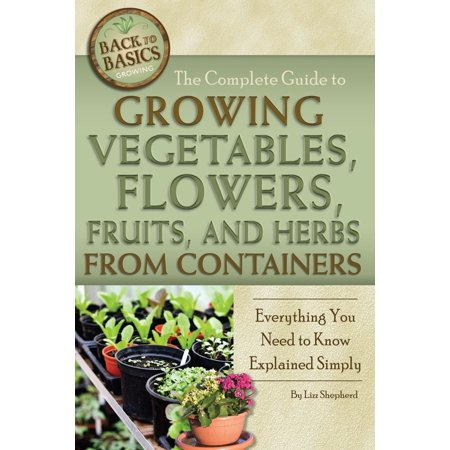 The Complete Guide to Growing Vegetables, Flowers, Fruits, and Herbs from Containers: Everything You Need to Know Explained Simply - eBook