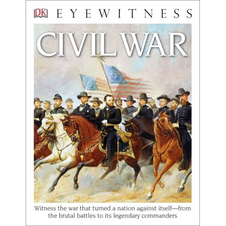 DK Eyewitness Books: Civil War : Witness the War That Turned a Nation Against Itself from the Brutal Battles to its Legendary