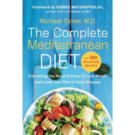 The Complete Mediterranean Diet : Everything You Need to Know to Lose  Weight and Lower Your Risk of Heart Disease    with 500 Delicious Recipes