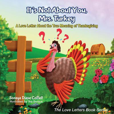 It's Not about You, Mrs. Turkey : A Love Letter about the True Meaning of Thanksgiving