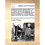 Letters to the REV. Edward Burn, of St. Mary's Chapel, Birmingham, in Answer to His, on the Infallibility of the Apostolic Testimony, Concerning the Person of Christ. by Joseph Priestley, ...