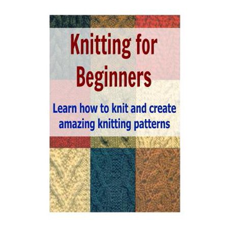 Knitting for Beginners: Learn How to Knit and Create Amazing Knitting Pattern...