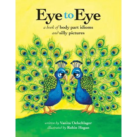 Eye to Eye : A Book of Body Part Idioms and Silly (Bull In A China Shop Idiom Meaning)
