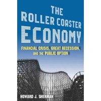 The Roller Coaster Economy : Financial Crisis, Great Recession, and the Public Option: Financial Crisis, Great Recession, and the Public Option