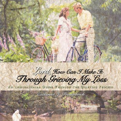 Lord, How Can I Make It Through Grieving My Loss : An Inspirational Guide Through the Grieving