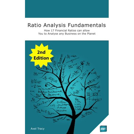 Ratio Analysis Fundamentals: How 17 Financial Ratios Can Allow You to Analyse Any Business on the Planet -