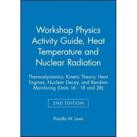 Workshop Physics Activity Guide: Module 3: Heat, Temperature, and Nuclear Radiation: Thermodynamics, Kinetic Theory, Heat Engines, Nuclear Decay, and Radon Monitoring (Units 16-18 &