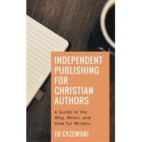 Independent Publishing for Christian Authors: A Guide to the Why, When, and How for Writers - eBook