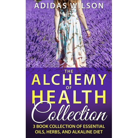 The Alchemy of Health Collection - 3 Book Collection of Essential Oils, Herbs, and Alkaline Diet - eBook