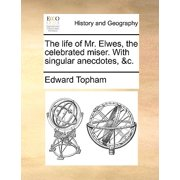 The Life of Mr. Elwes, the Celebrated Miser. with Singular Anecdotes, &C.