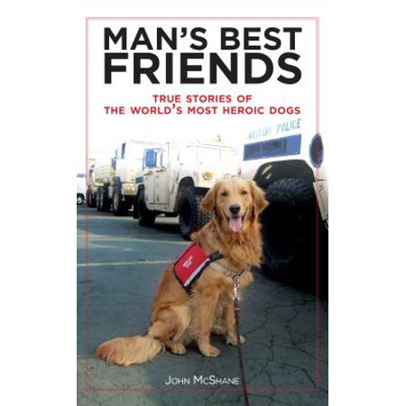 Man's Best Friends : True Stories of the World's Most Heroic