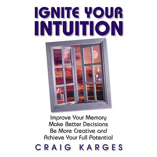Ignite Your Intuition: Improve Your Memory, Make Better Decisions, Be More Creative and Achieve Your Full Potential