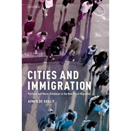 Cities and Immigration: Political and Moral Dilemmas in the New Era of Migration (Migration And Immigration In The Early 20th Century)