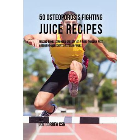 50 Osteoporosis Fighting Juice Recipes : Making Bones Stronger One Day at a Time Through Fast Absorbing Ingredients Instead of (One Of The Bones In The Vertebral Column)
