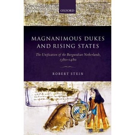 Magnanimous Dukes And Rising States  The Unification Of The Burgundian Netherlands  1380 1480