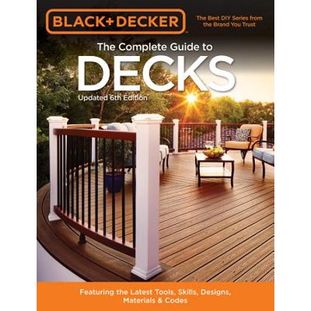 Black & Decker the Complete Guide to Decks 6th Edition : Featuring the Latest Tools, Skills, Designs, Materials &