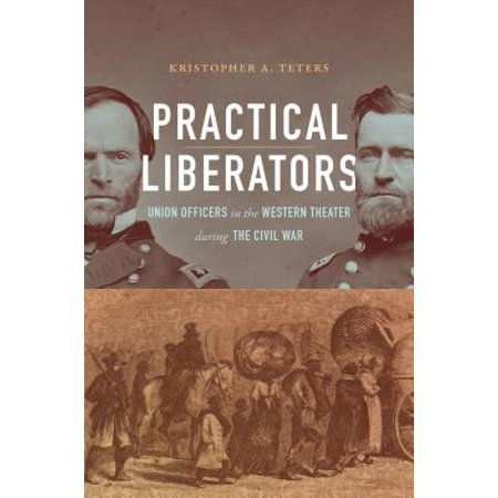Practical Liberators : Union Officers in the Western Theater During the Civil