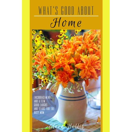 What's Good About Home: Encouragement and a Few Good Laughs and Tears for the Busy Mom -