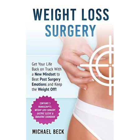 Weight Loss Surgery : Get Your Life Back on Track with a New Mindset to Beat Post Surgery Emotions and Keep the Weight Off! (Contains 3 Manuscripts: Weight Loss Surgery, Gastric Sleeve & Bariatric