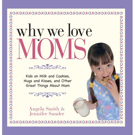 Why We Love Moms : Kids on Milk and Cookies, Hugs and Kisses, and Other Great Things About - Cookies And Milk