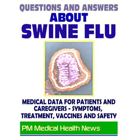 Questions and Answers About Swine Flu: 2009 H1N1 Pandemic Influenza - Medical Data with Information on Symptoms, Treatment, Vaccine Safety and Drugs - (Influenza Vaccines)