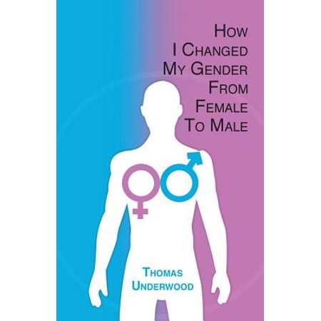 How I Changed My Gender from Female to Male : The Complete Story of My Transition with Helpful Advice and Tips for Others on the Same