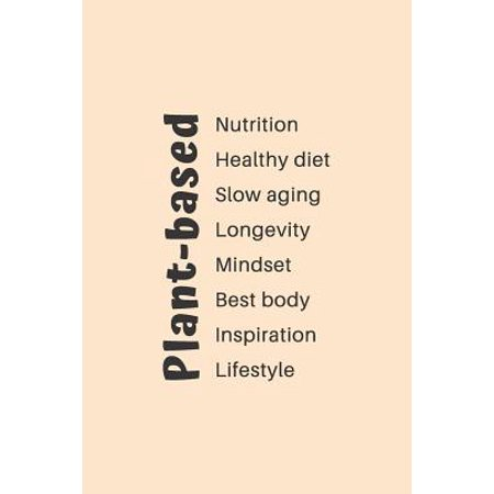 Plant-based Nutrition, Healthy diet, Slow aging, Longevity, Mindset, Best body, Inspiration, Lifestyle : A Food Journal for Beginners of the Whole Food Plant-Based Lifestyle for Food Lists (ideas included), Journaling and Recipe