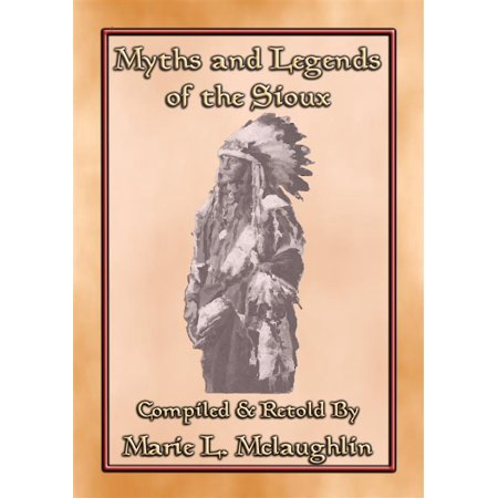 MYTHS AND LEGENDS OF THE SIOUX - 38 Sioux Children's Stories - eBook