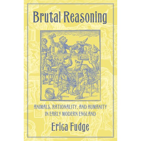 Brutal Reasoning : Animals, Rationality, and Humanity in Early Modern England