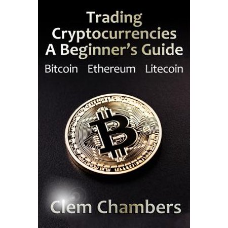 Trading Cryptocurrencies : A Beginner's Guide: Bitcoin, Ethereum,