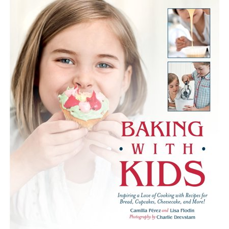 Baking with Kids : Inspiring a Love of Cooking with Recipes for Bread, Cupcakes, Cheesecake, and More!